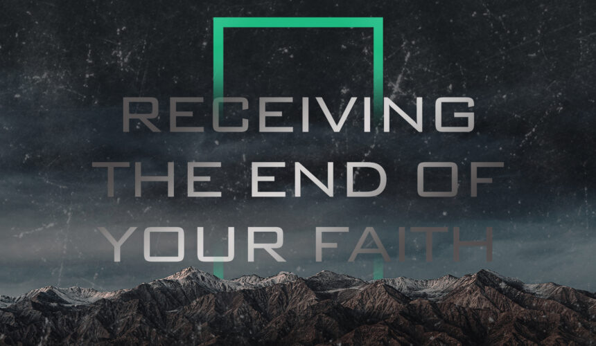 Receiving the End of Your Faith