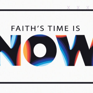 Faith's Time is Now!