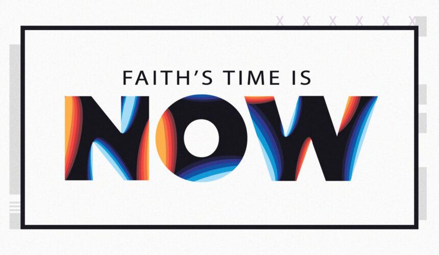 Faith's Time is Now!